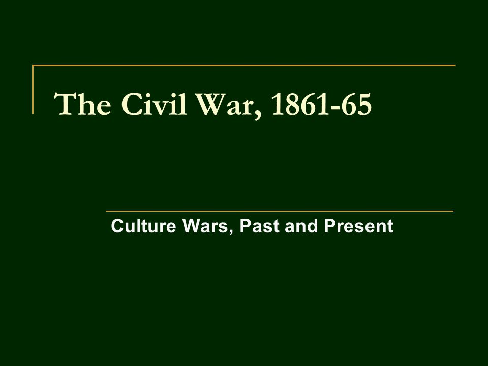 The Civil War, 1861-65 Culture Wars, Past and Present