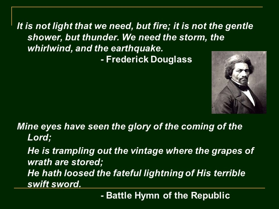 It is not light that we need, but fire; it is not the gentle shower, but thunder. We need the storm, the whirlwind, and the earthquake. - Frederick Do