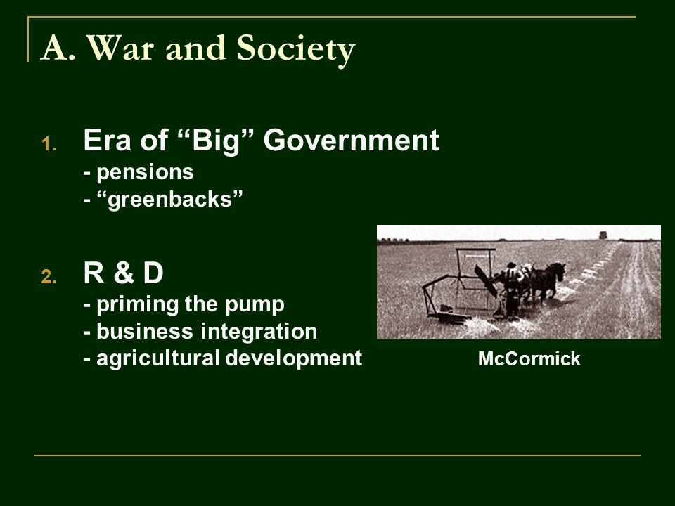 """A. War and Society 1. Era of """"Big"""" Government - pensions - """"greenbacks"""" 2. R & D - priming the pump - business integration - agricultural development"""