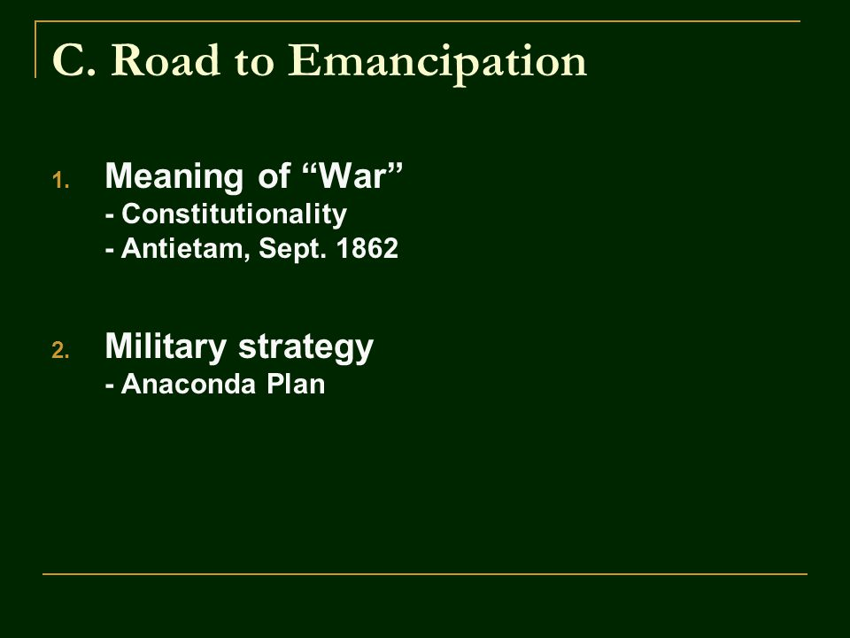 """C. Road to Emancipation 1. Meaning of """"War"""" - Constitutionality - Antietam, Sept. 1862 2. Military strategy - Anaconda Plan"""