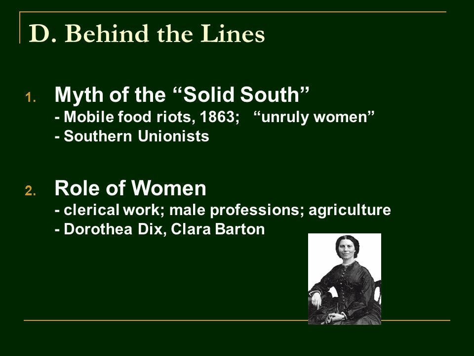 """D. Behind the Lines 1. Myth of the """"Solid South"""" - Mobile food riots, 1863; """"unruly women"""" - Southern Unionists 2. Role of Women - clerical work; male"""