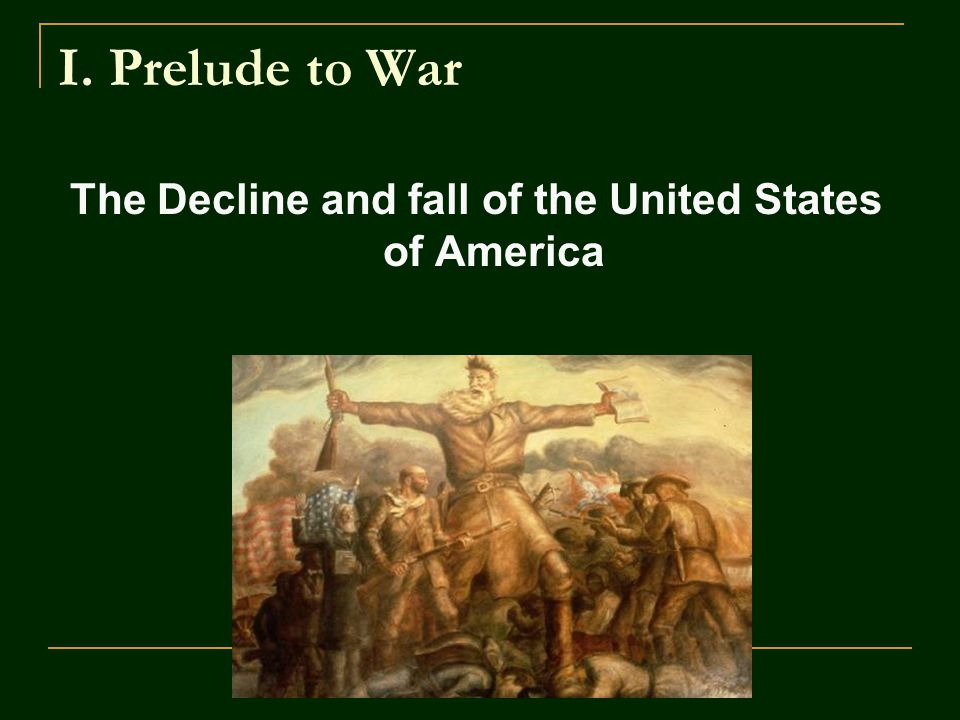 I. Prelude to War The Decline and fall of the United States of America