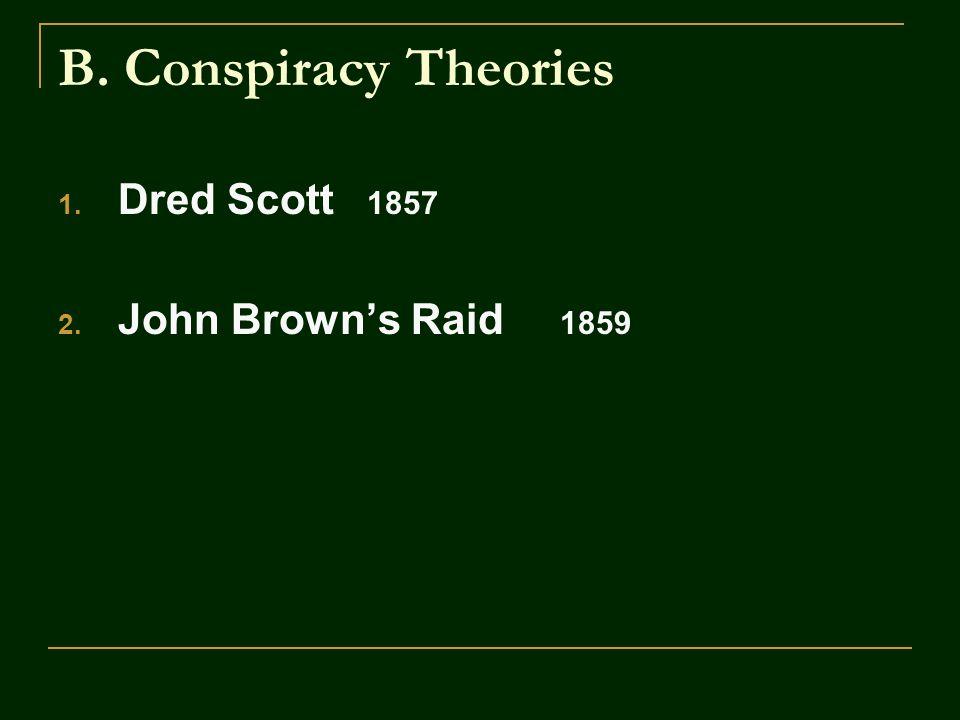 B. Conspiracy Theories 1. Dred Scott 1857 2. John Brown's Raid 1859