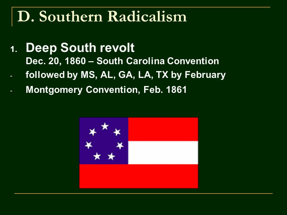 D. Southern Radicalism 1. Deep South revolt Dec. 20, 1860 – South Carolina Convention - followed by MS, AL, GA, LA, TX by February - Montgomery Conven