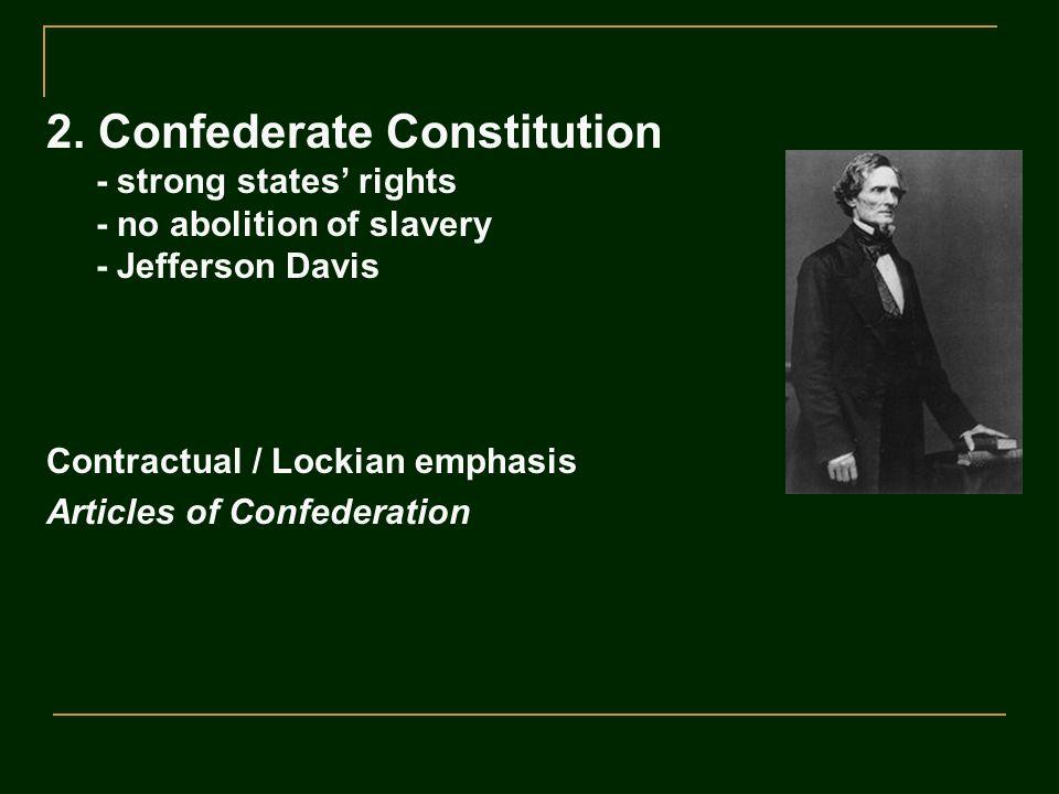 2. Confederate Constitution - strong states' rights - no abolition of slavery - Jefferson Davis Contractual / Lockian emphasis Articles of Confederati