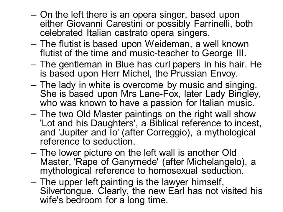 –On the left there is an opera singer, based upon either Giovanni Carestini or possibly Farrinelli, both celebrated Italian castrato opera singers.