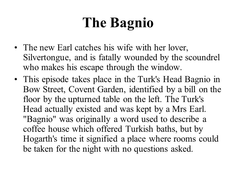 The Bagnio The new Earl catches his wife with her lover, Silvertongue, and is fatally wounded by the scoundrel who makes his escape through the window.