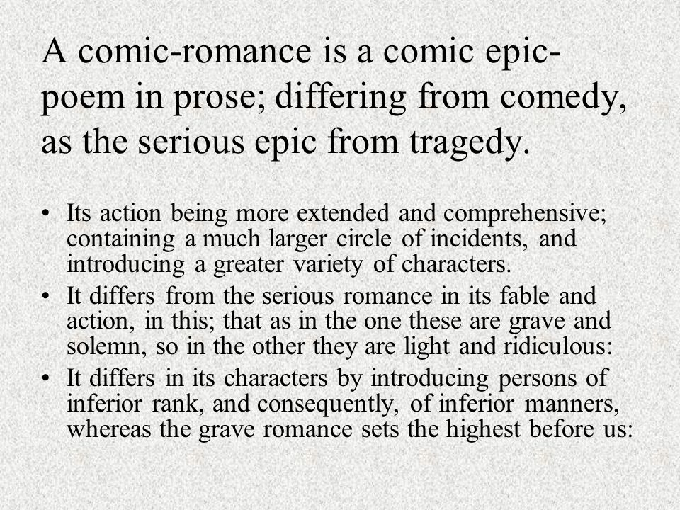 A comic-romance is a comic epic- poem in prose; differing from comedy, as the serious epic from tragedy.