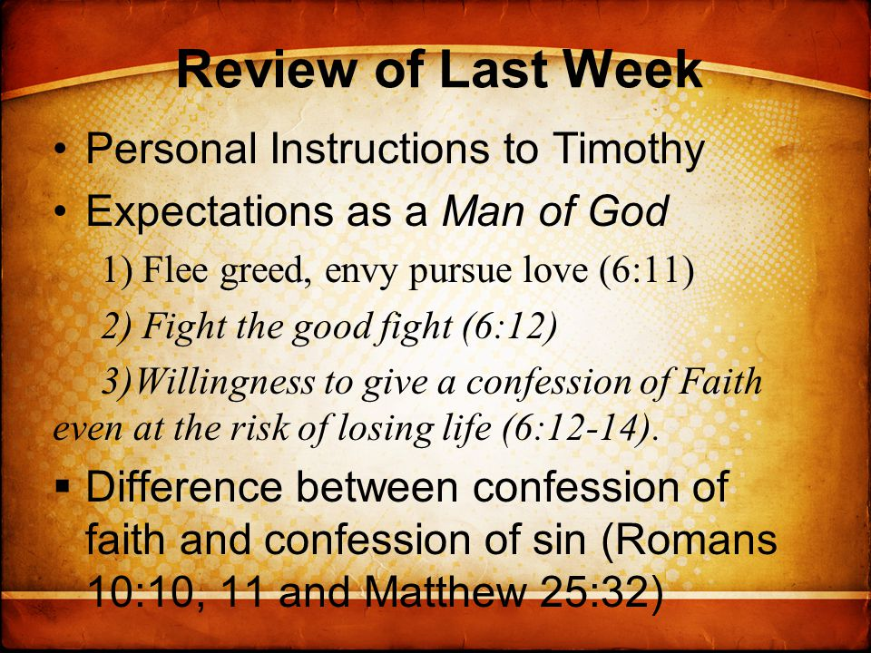 Review of Last Week Personal Instructions to Timothy Expectations as a Man of God 1) Flee greed, envy pursue love (6:11) 2) Fight the good fight (6:12) 3)Willingness to give a confession of Faith even at the risk of losing life (6:12-14).