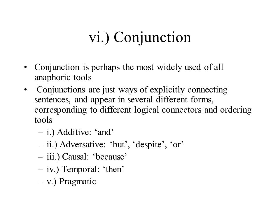 vi.) Conjunction Conjunction is perhaps the most widely used of all anaphoric tools Conjunctions are just ways of explicitly connecting sentences, and appear in several different forms, corresponding to different logical connectors and ordering tools –i.) Additive: 'and' –ii.) Adversative: 'but', 'despite', 'or' –iii.) Causal: 'because' –iv.) Temporal: 'then' –v.) Pragmatic