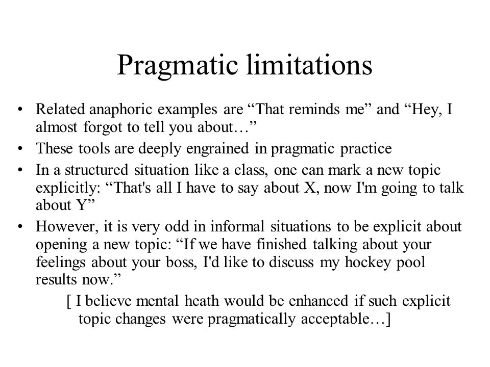 Pragmatic limitations Related anaphoric examples are That reminds me and Hey, I almost forgot to tell you about… These tools are deeply engrained in pragmatic practice In a structured situation like a class, one can mark a new topic explicitly: That s all I have to say about X, now I m going to talk about Y However, it is very odd in informal situations to be explicit about opening a new topic: If we have finished talking about your feelings about your boss, I d like to discuss my hockey pool results now. [ I believe mental heath would be enhanced if such explicit topic changes were pragmatically acceptable…]
