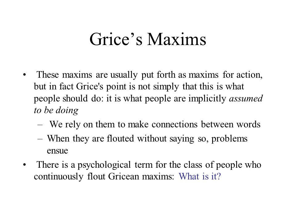 Grice's Maxims These maxims are usually put forth as maxims for action, but in fact Grice s point is not simply that this is what people should do: it is what people are implicitly assumed to be doing – We rely on them to make connections between words –When they are flouted without saying so, problems ensue There is a psychological term for the class of people who continuously flout Gricean maxims: What is it
