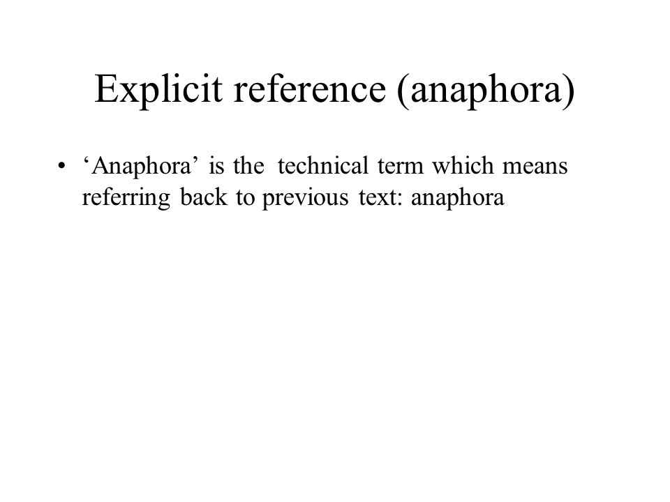 Explicit reference (anaphora) 'Anaphora' is the technical term which means referring back to previous text: anaphora