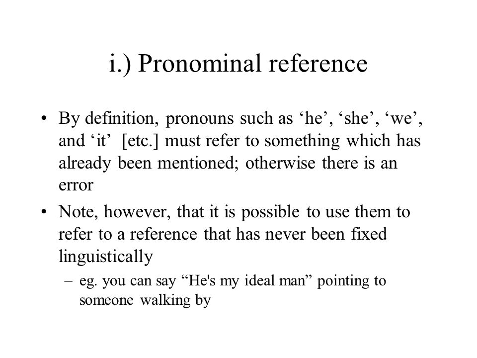 i.) Pronominal reference By definition, pronouns such as 'he', 'she', 'we', and 'it' [etc.] must refer to something which has already been mentioned; otherwise there is an error Note, however, that it is possible to use them to refer to a reference that has never been fixed linguistically –eg.