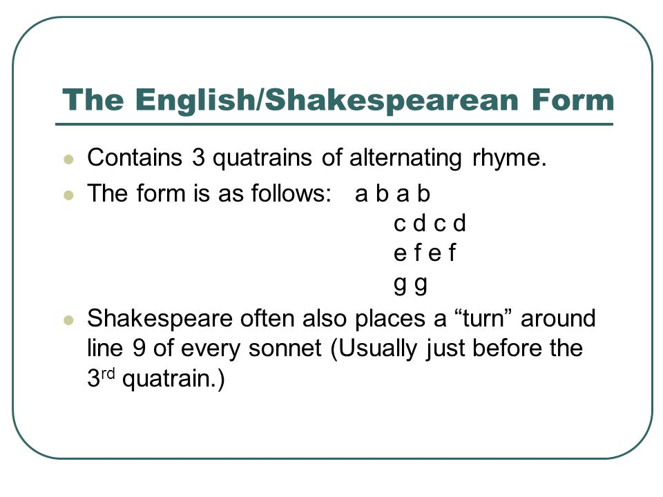 The English/Shakespearean Form Contains 3 quatrains of alternating rhyme.