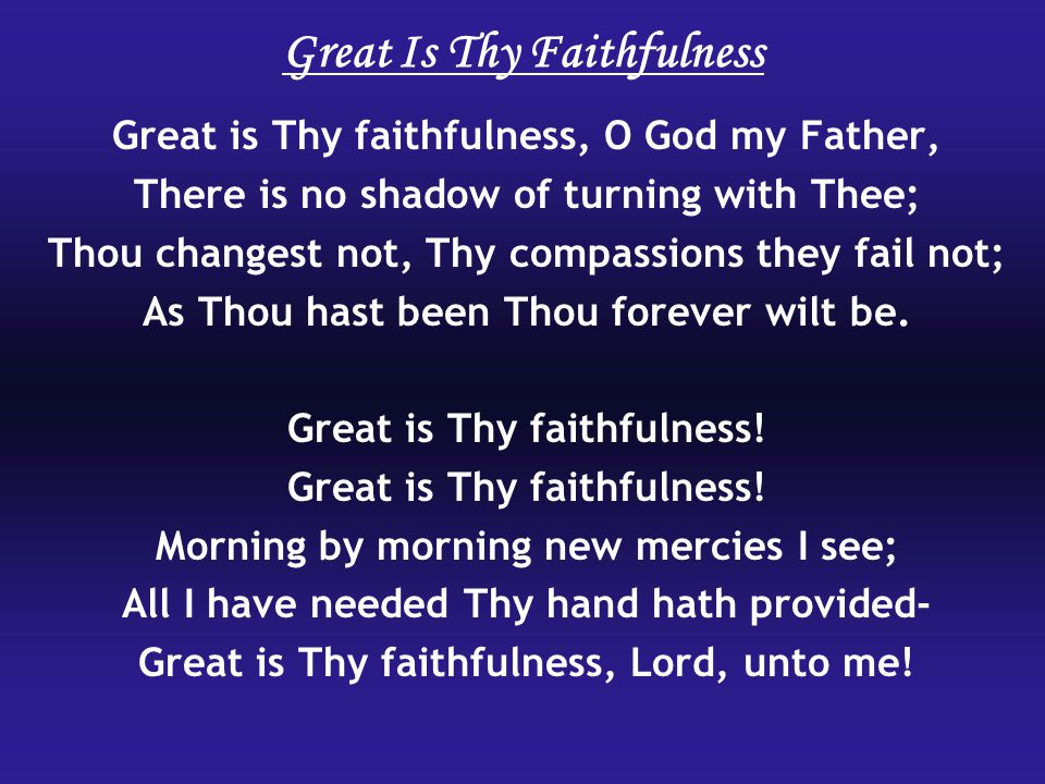 Great Is Thy Faithfulness Great is Thy faithfulness, O God my Father, There is no shadow of turning with Thee; Thou changest not, Thy compassions they fail not; As Thou hast been Thou forever wilt be.