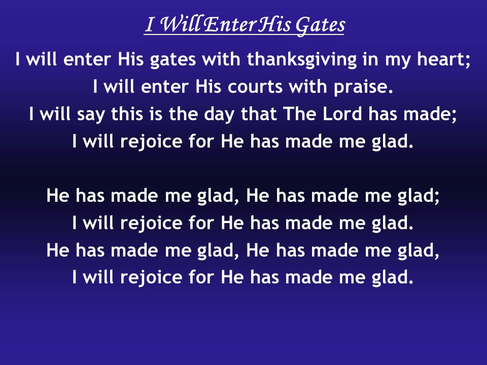 I will enter His gates with thanksgiving in my heart; I will enter His courts with praise.