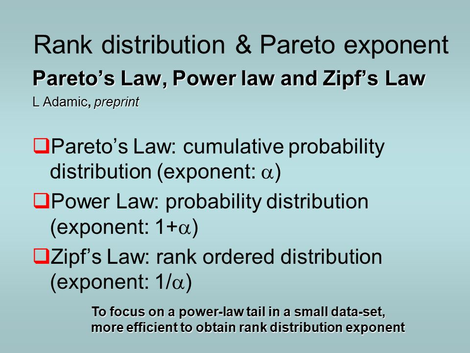 Rank distribution & Pareto exponent Pareto's Law, Power law and Zipf's Law L Adamic, preprint  Pareto's Law: cumulative probability distribution (exponent:  )  Power Law: probability distribution (exponent: 1+  )  Zipf's Law: rank ordered distribution (exponent: 1/  ) To focus on a power-law tail in a small data-set, more efficient to obtain rank distribution exponent