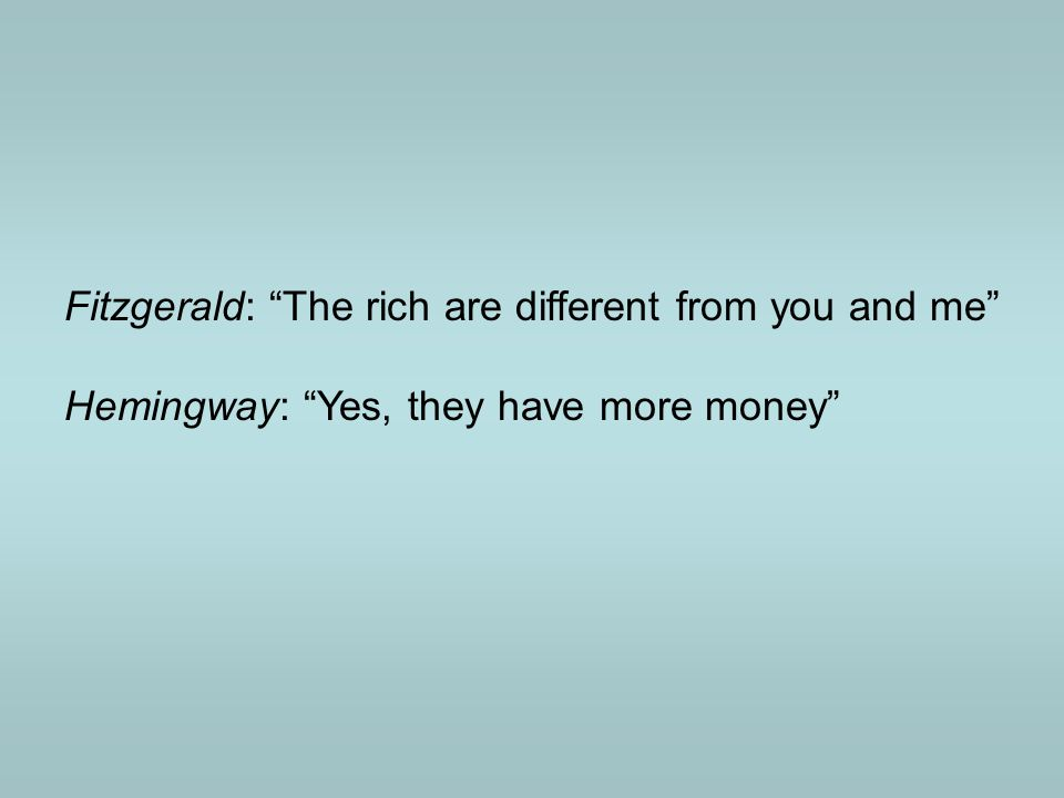 Fitzgerald: The rich are different from you and me Hemingway: Yes, they have more money
