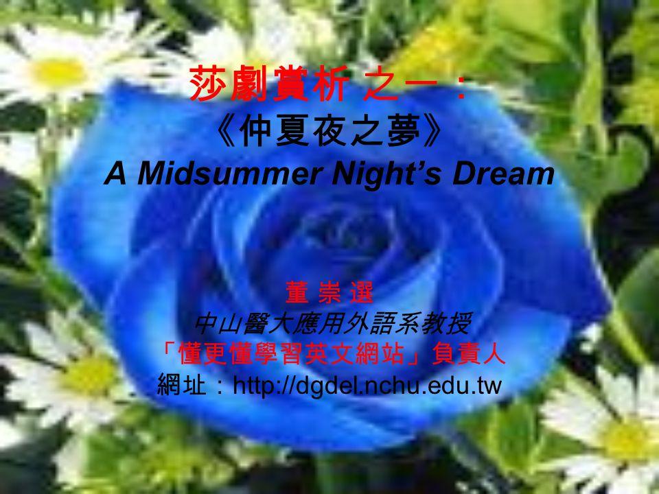莎劇賞析 之一: 《仲夏夜之夢》 A Midsummer Night's Dream 董 崇 選 中山醫大應用外語系教授 「懂更懂學習英文網站」負責人 網址: http://dgdel.nchu.edu.tw