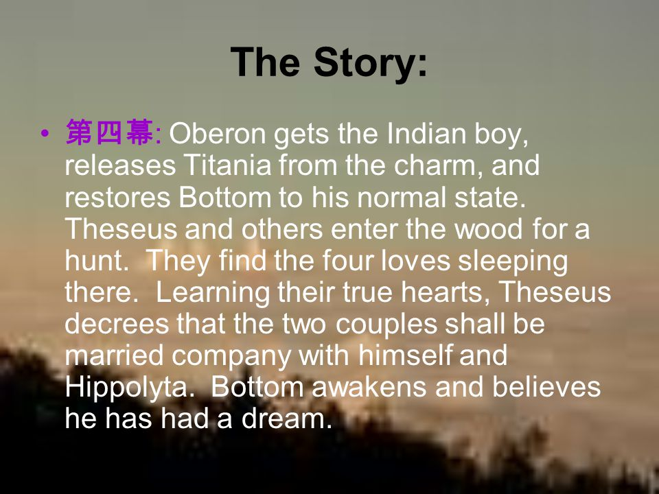 The Story: 第四幕 : Oberon gets the Indian boy, releases Titania from the charm, and restores Bottom to his normal state. Theseus and others enter the wo
