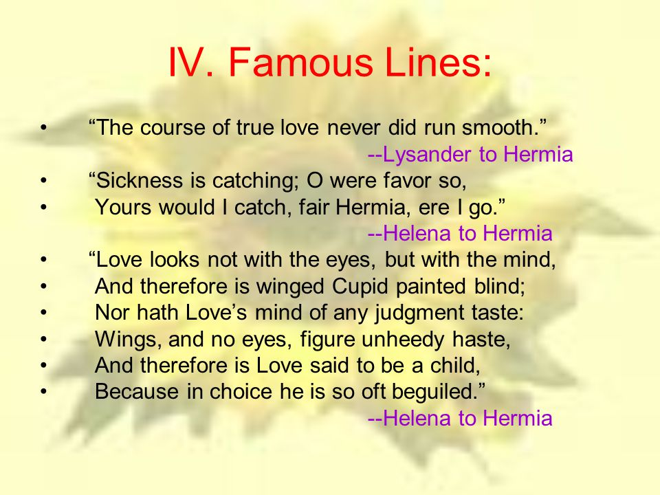 "IV. Famous Lines: ""The course of true love never did run smooth."" --Lysander to Hermia ""Sickness is catching; O were favor so, Yours would I catch, fa"