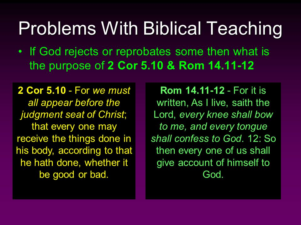 Problems With Biblical Teaching If God rejects or reprobates some then what is the purpose of 2 Cor 5.10 & Rom 14.11-12 2 Cor 5.10 - For we must all appear before the judgment seat of Christ; that every one may receive the things done in his body, according to that he hath done, whether it be good or bad.