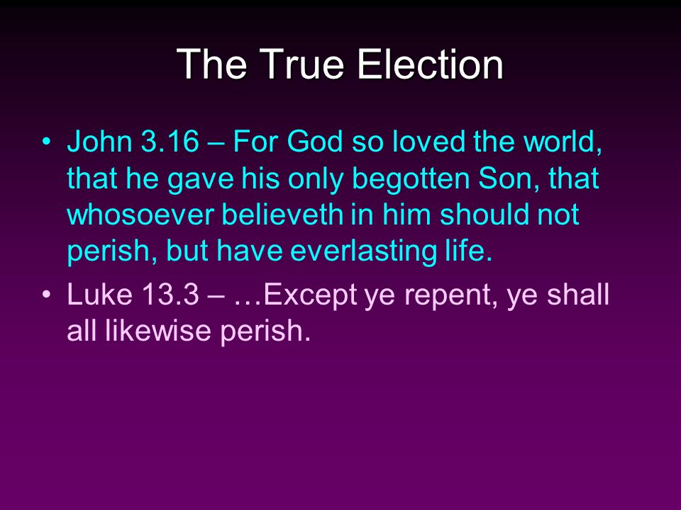 The True Election John 3.16 – For God so loved the world, that he gave his only begotten Son, that whosoever believeth in him should not perish, but have everlasting life.