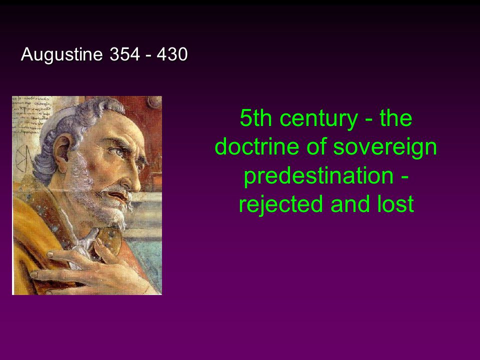 Augustine 354 - 430 5th century - the doctrine of sovereign predestination - rejected and lost