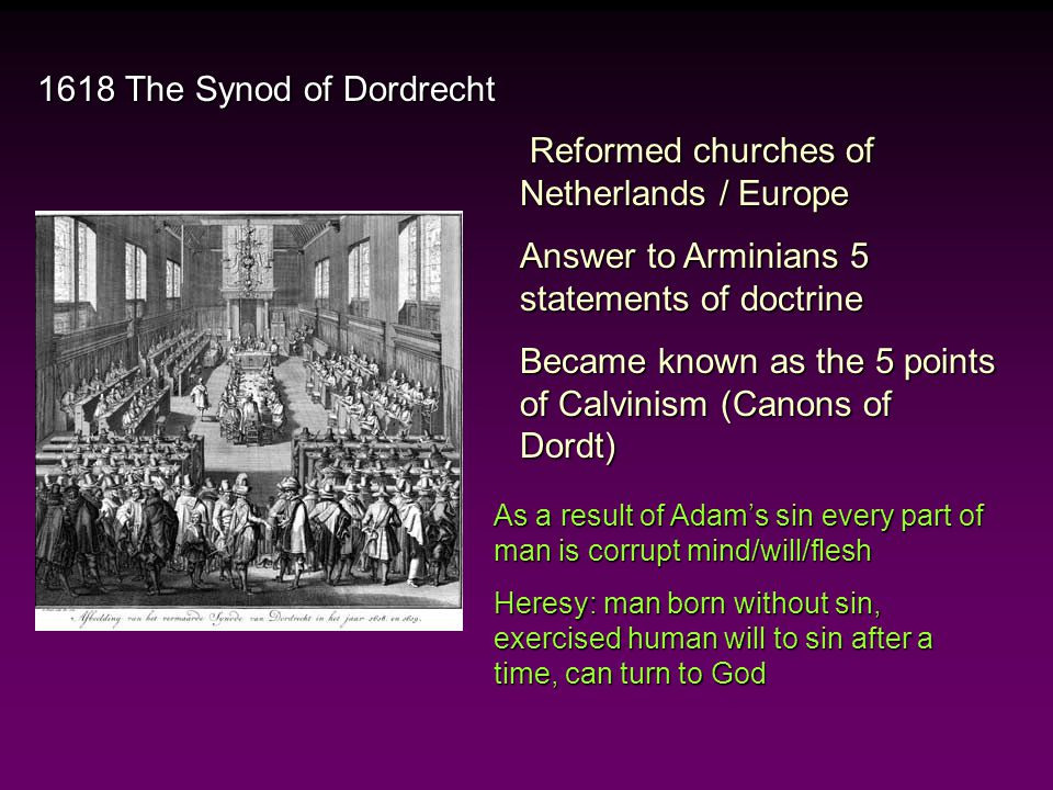 1618 The Synod of Dordrecht 1.Didn't believe in total depravity to begin with 2.God … loved all men 3.God' intention & desire is to save all 4.God made salvation available and obtainable to all men 5.Election is based on the work of man Reformers Problem With Arminius