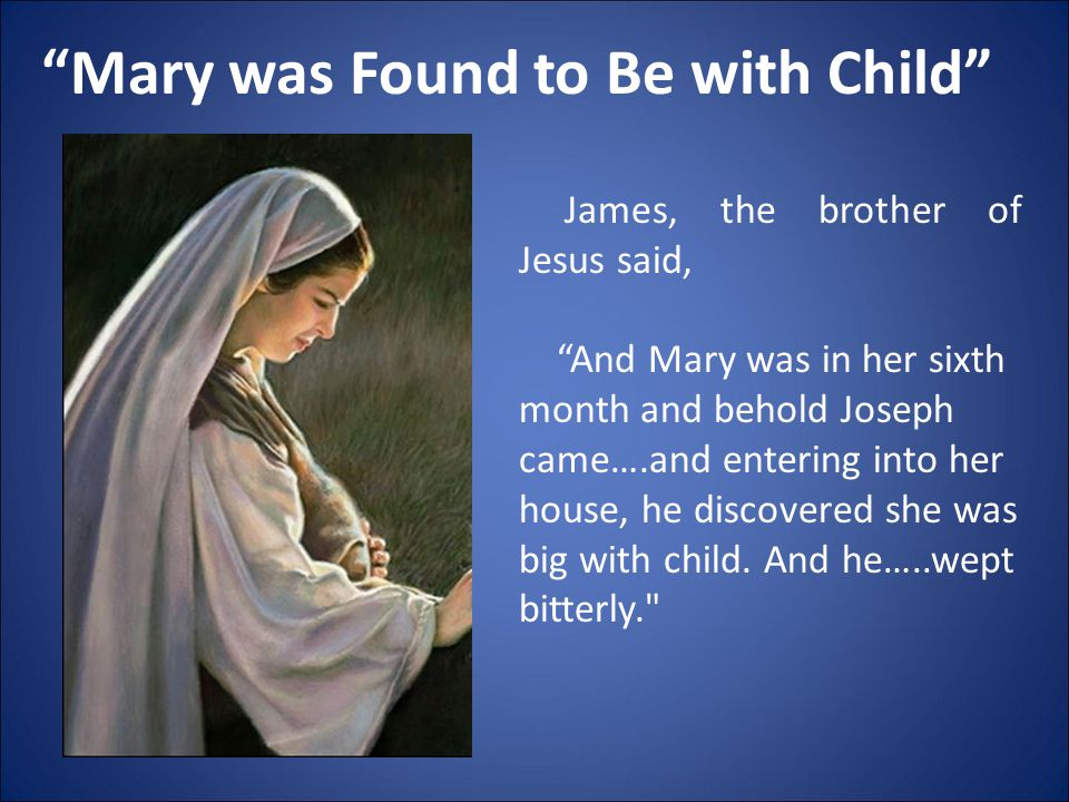 """""""Mary was Found to Be with Child"""" James, the brother of Jesus said, """"And Mary was in her sixth month and behold Joseph came….and entering into her hou"""