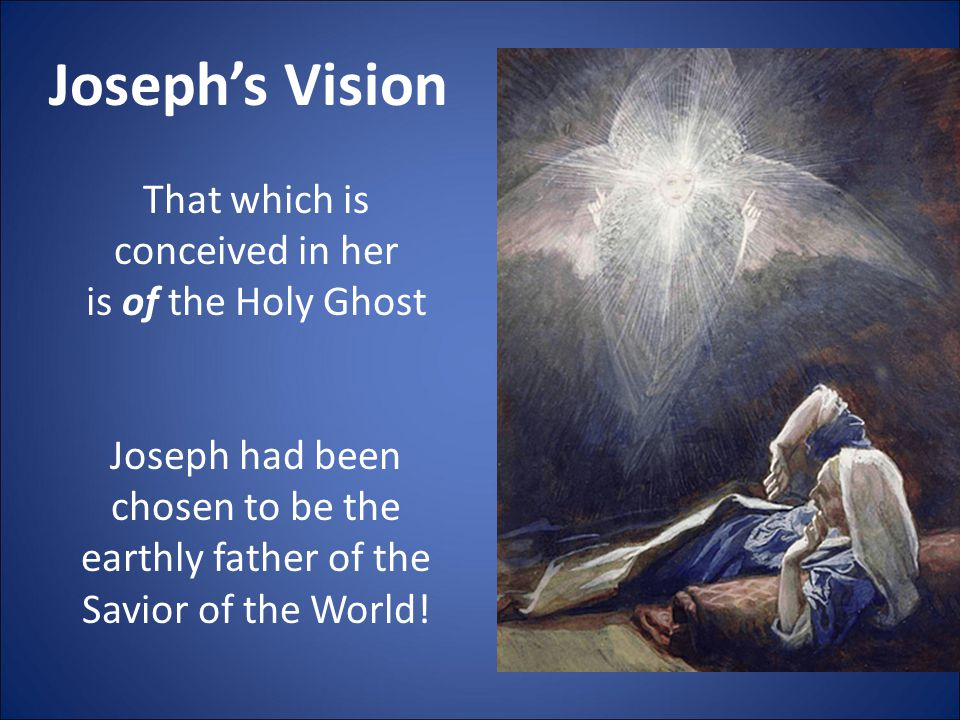 Joseph's Vision That which is conceived in her is of the Holy Ghost Joseph had been chosen to be the earthly father of the Savior of the World!