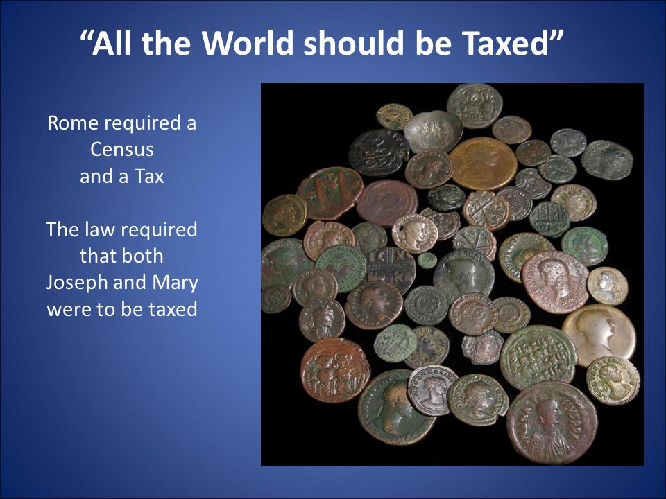 """""""All the World should be Taxed"""" Rome required a Census and a Tax The law required that both Joseph and Mary were to be taxed"""