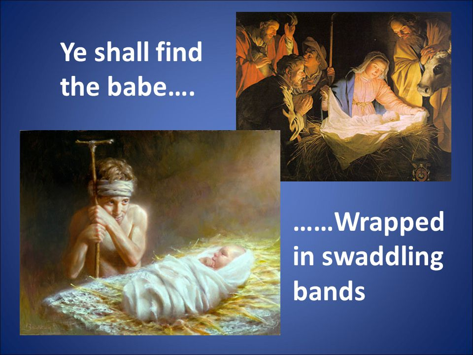 Ye shall find the babe…. ……Wrapped in swaddling bands