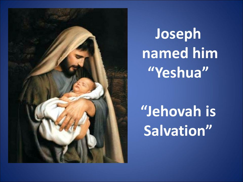 """Joseph named him """"Yeshua"""" """"Jehovah is Salvation"""""""
