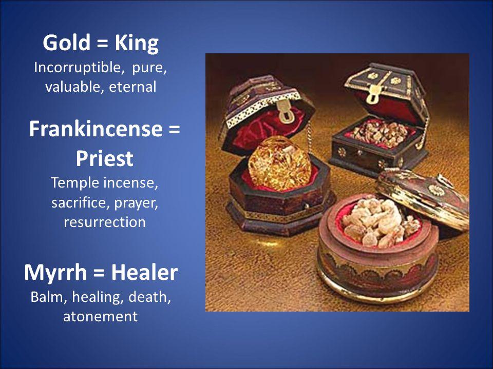 Gold = King Incorruptible, pure, valuable, eternal Frankincense = Priest Temple incense, sacrifice, prayer, resurrection Myrrh = Healer Balm, healing, death, atonement