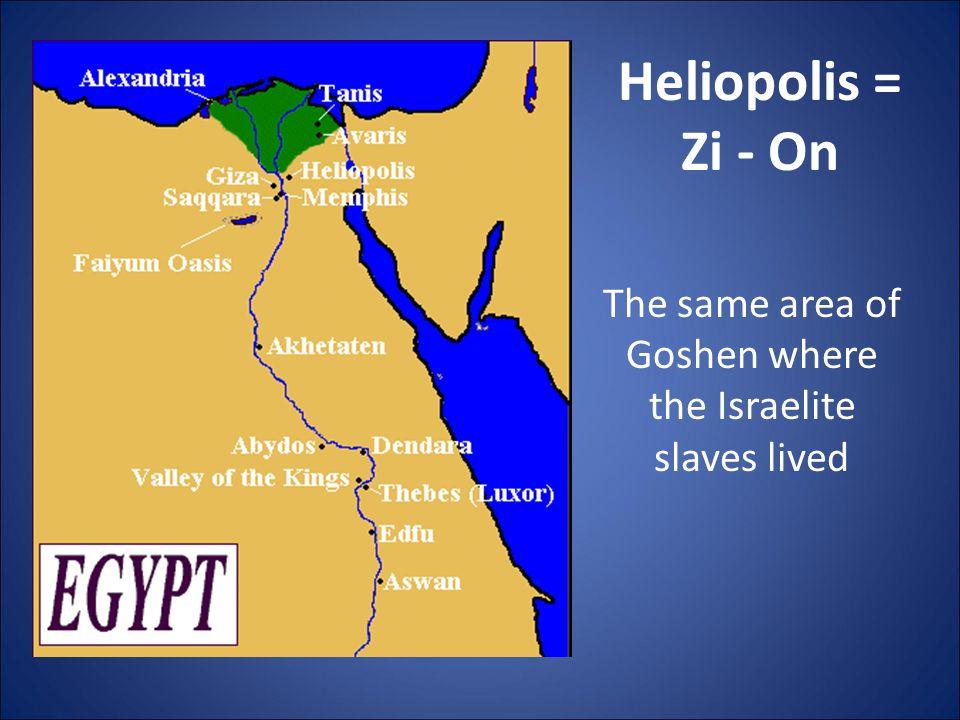Heliopolis = Zi - On The same area of Goshen where the Israelite slaves lived