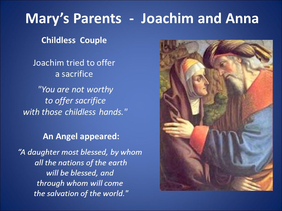 Mary's Parents - Joachim and Anna Childless Couple Joachim tried to offer a sacrifice You are not worthy to offer sacrifice with those childless hands. An Angel appeared: A daughter most blessed, by whom all the nations of the earth will be blessed, and through whom will come the salvation of the world.