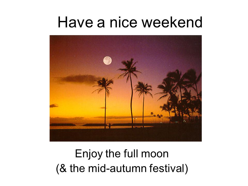 Have a nice weekend Enjoy the full moon (& the mid-autumn festival)