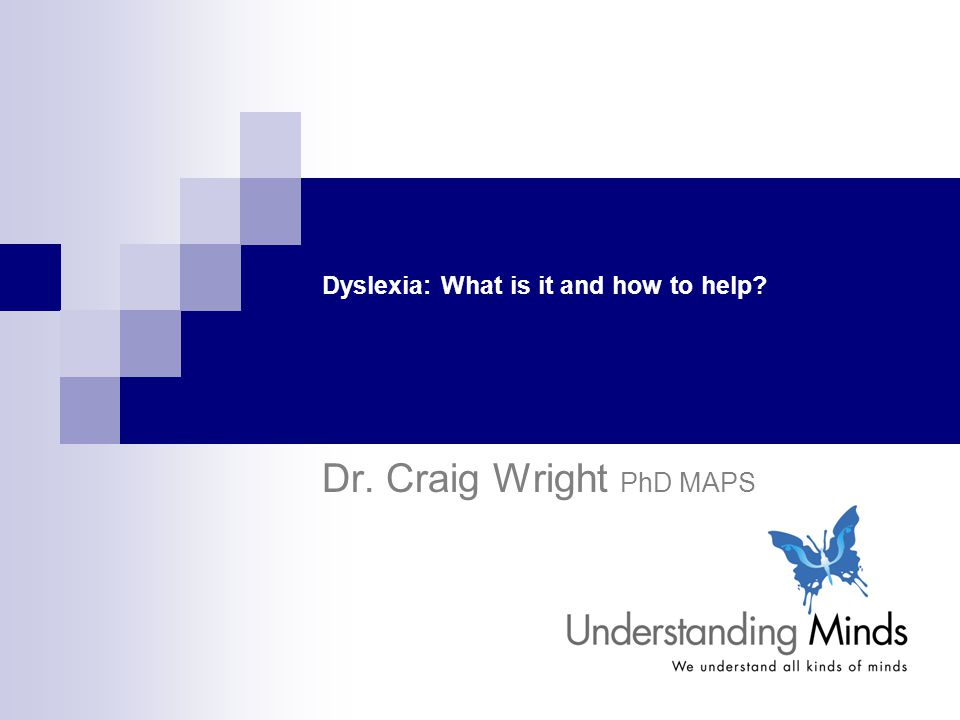 Dyslexia: What is it and how to help? Dr. Craig Wright PhD MAPS
