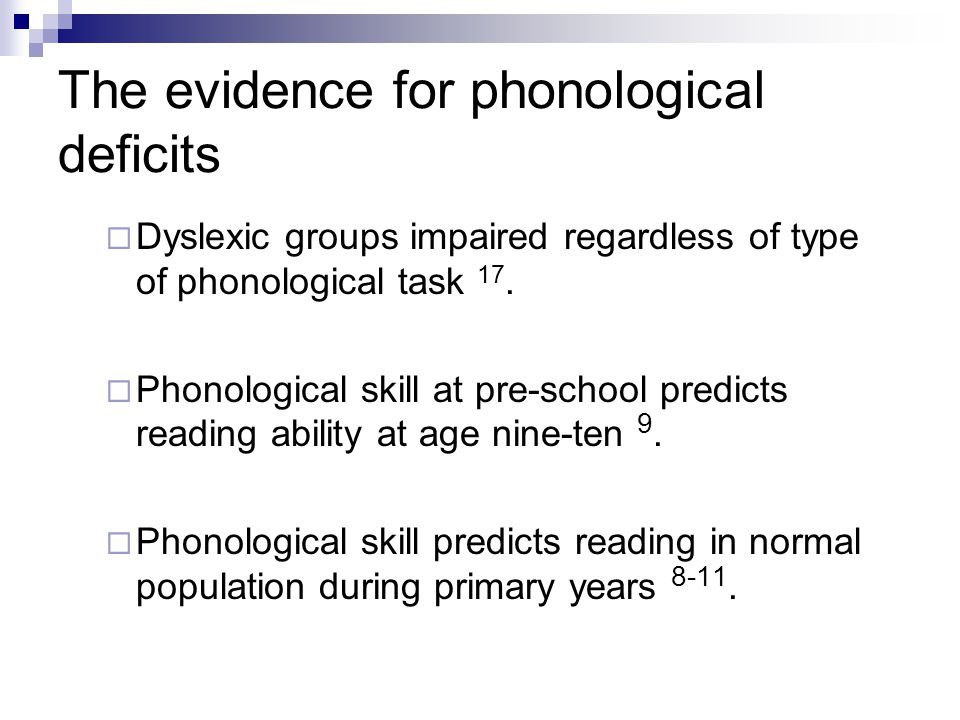 The evidence for phonological deficits  Dyslexic groups impaired regardless of type of phonological task 17.  Phonological skill at pre-school predi