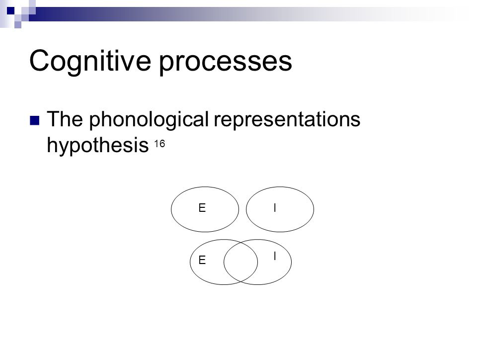Cognitive processes The phonological representations hypothesis 16 EI E I