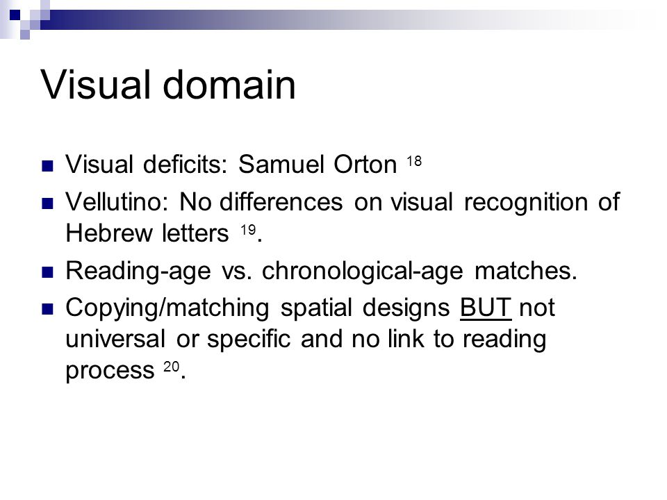 Visual domain Visual deficits: Samuel Orton 18 Vellutino: No differences on visual recognition of Hebrew letters 19. Reading-age vs. chronological-age