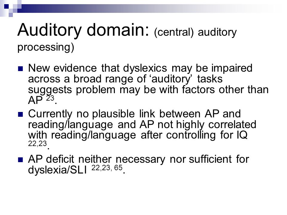 Auditory domain: (central) auditory processing) New evidence that dyslexics may be impaired across a broad range of 'auditory' tasks suggests problem