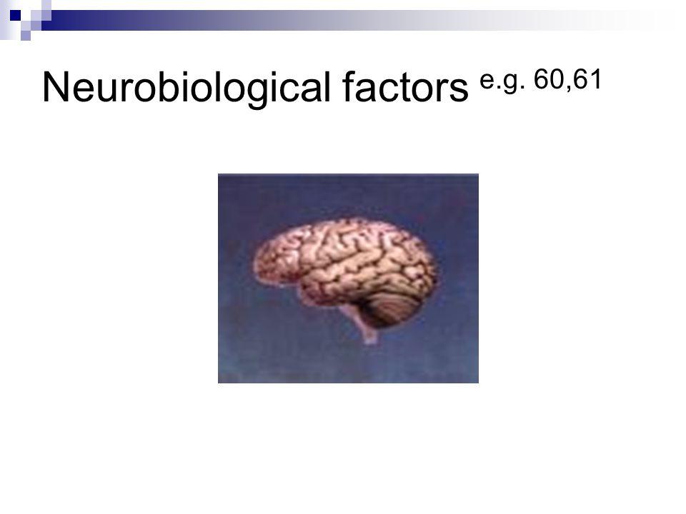 Neurobiological factors e.g. 60,61
