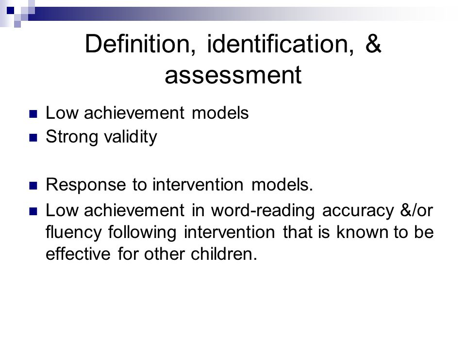 Definition, identification, & assessment Low achievement models Strong validity Response to intervention models. Low achievement in word-reading accur