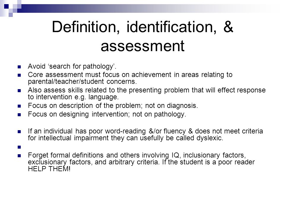 Definition, identification, & assessment Avoid 'search for pathology'. Core assessment must focus on achievement in areas relating to parental/teacher
