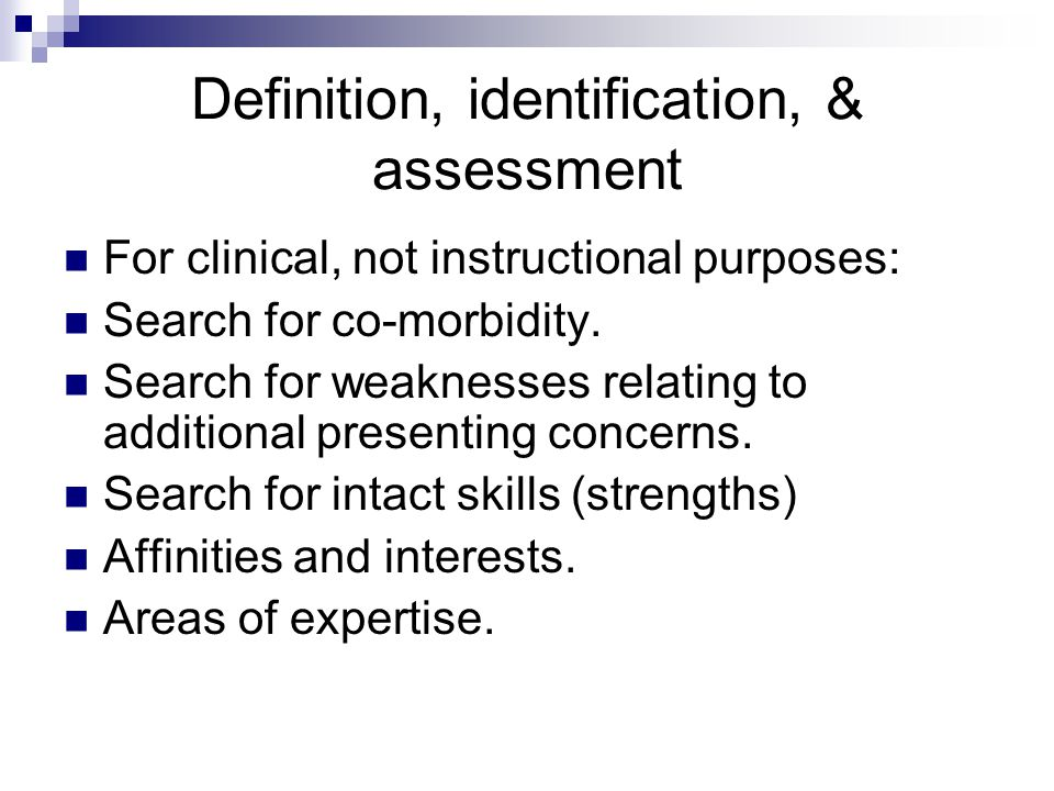 Definition, identification, & assessment For clinical, not instructional purposes: Search for co-morbidity. Search for weaknesses relating to addition