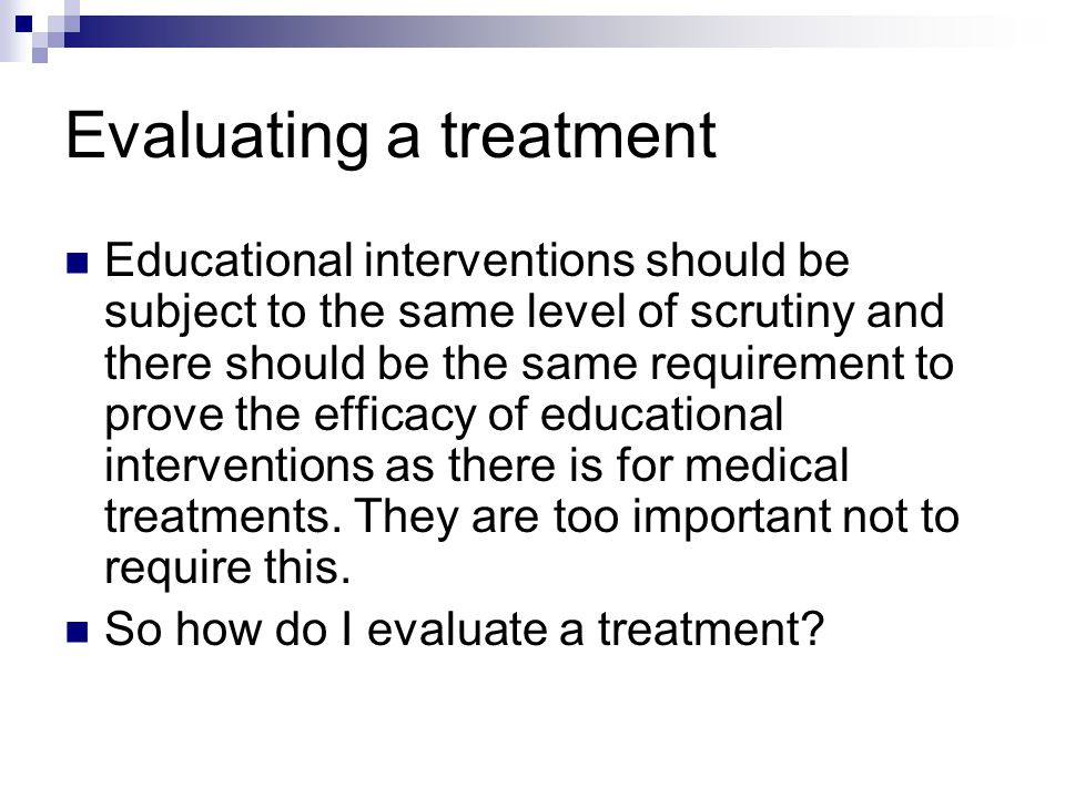 Evaluating a treatment Educational interventions should be subject to the same level of scrutiny and there should be the same requirement to prove the