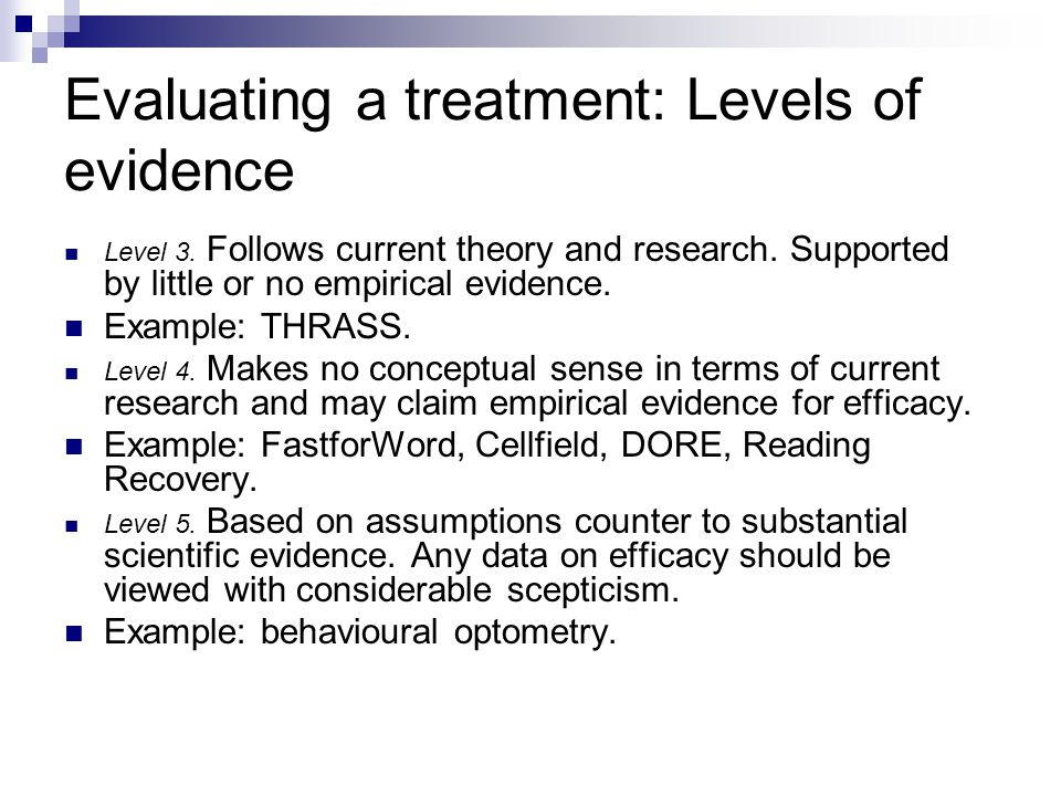 Evaluating a treatment: Levels of evidence Level 3. Follows current theory and research. Supported by little or no empirical evidence. Example: THRASS